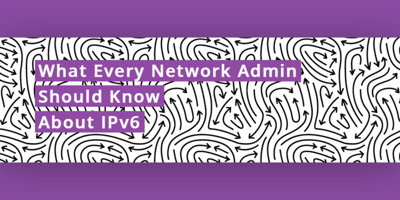[image] What Every Network Admin Should Know About IPv6